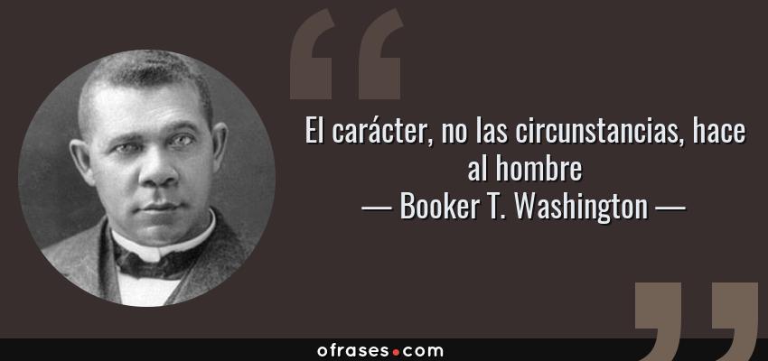 Frases de Booker T. Washington - El carácter, no las circunstancias, hace al hombre