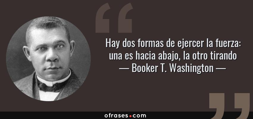 Frases de Booker T. Washington - Hay dos formas de ejercer la fuerza: una es hacia abajo, la otro tirando