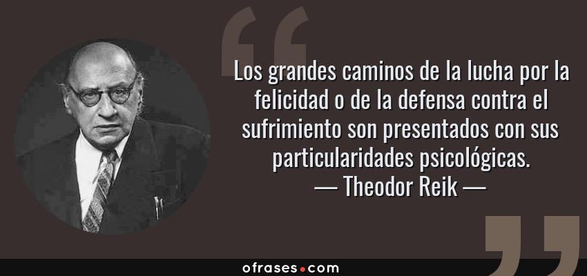 Frases de Theodor Reik - Los grandes caminos de la lucha por la felicidad o de la defensa contra el sufrimiento son presentados con sus particularidades psicológicas.