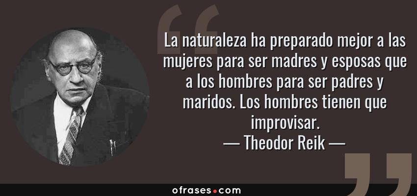 Frases de Theodor Reik - La naturaleza ha preparado mejor a las mujeres para ser madres y esposas que a los hombres para ser padres y maridos. Los hombres tienen que improvisar.