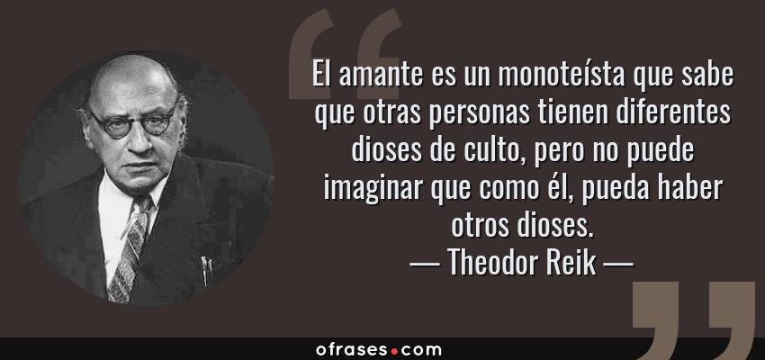 Frases de Theodor Reik - El amante es un monoteísta que sabe que otras personas tienen diferentes dioses de culto, pero no puede imaginar que como él, pueda haber otros dioses.