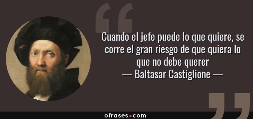 Frases de Baltasar Castiglione - Cuando el jefe puede lo que quiere, se corre el gran riesgo de que quiera lo que no debe querer