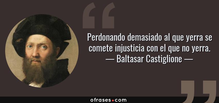 Frases de Baltasar Castiglione - Perdonando demasiado al que yerra se comete injusticia con el que no yerra.