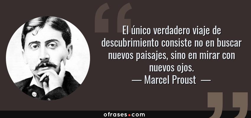 Frases de Marcel Proust  - El único verdadero viaje de descubrimiento consiste no en buscar nuevos paisajes, sino en mirar con nuevos ojos.