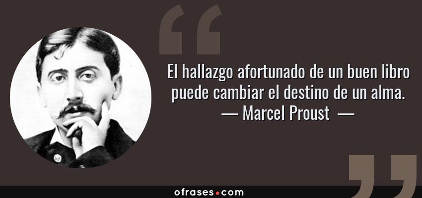 Frases de Marcel Proust  - El hallazgo afortunado de un buen libro puede cambiar el destino de un alma.