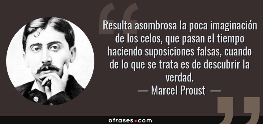 Frases de Marcel Proust  - Resulta asombrosa la poca imaginación de los celos, que pasan el tiempo haciendo suposiciones falsas, cuando de lo que se trata es de descubrir la verdad.