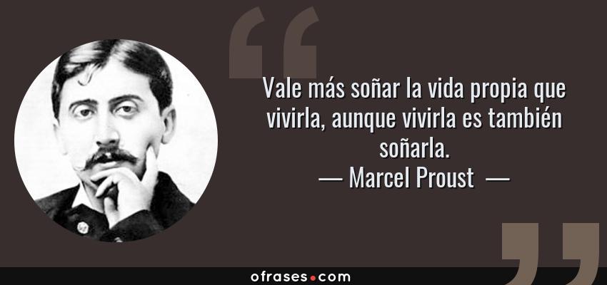 Frases de Marcel Proust  - Vale más soñar la vida propia que vivirla, aunque vivirla es también soñarla.