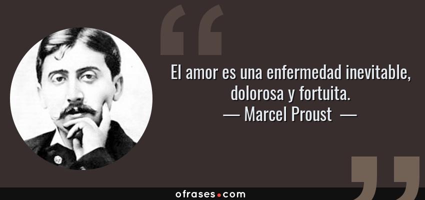 Frases de Marcel Proust  - El amor es una enfermedad inevitable, dolorosa y fortuita.