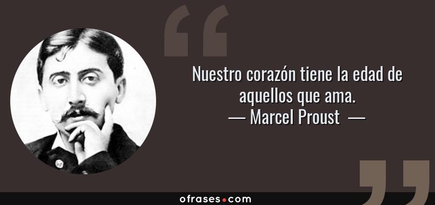 Frases de Marcel Proust  - Nuestro corazón tiene la edad de aquellos que ama.