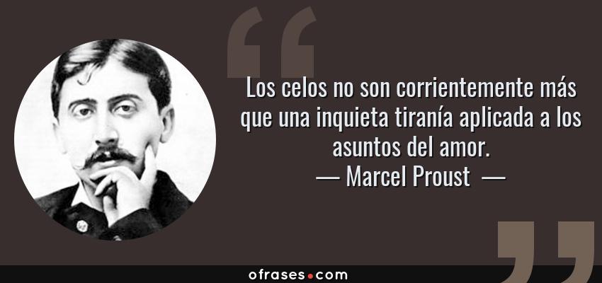 Frases de Marcel Proust  - Los celos no son corrientemente más que una inquieta tiranía aplicada a los asuntos del amor.
