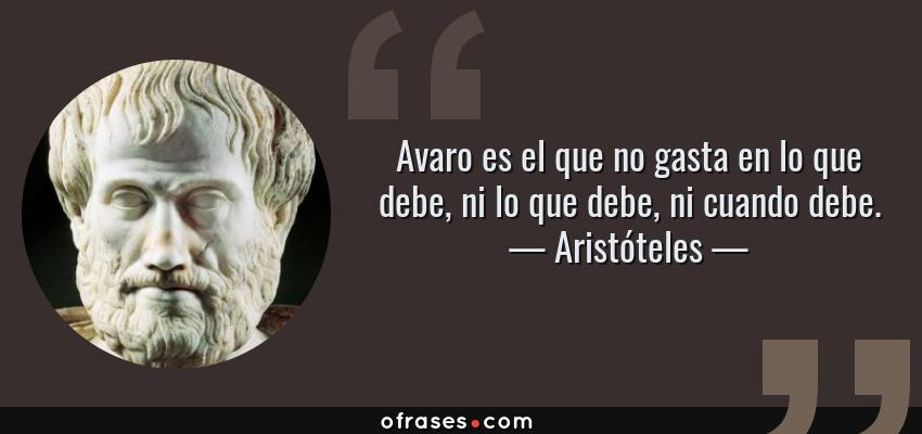 Frases de Aristóteles - Avaro es el que no gasta en lo que debe, ni lo que debe, ni cuando debe.