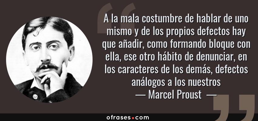 Frases de Marcel Proust  - A la mala costumbre de hablar de uno mismo y de los propios defectos hay que añadir, como formando bloque con ella, ese otro hábito de denunciar, en los caracteres de los demás, defectos análogos a los nuestros