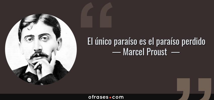Frases de Marcel Proust  - El único paraíso es el paraíso perdido
