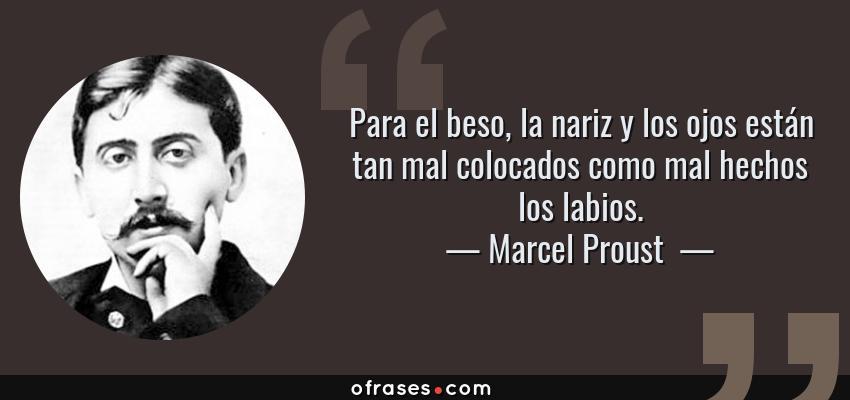 Frases de Marcel Proust  - Para el beso, la nariz y los ojos están tan mal colocados como mal hechos los labios.