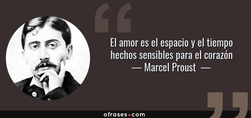 Frases de Marcel Proust  - El amor es el espacio y el tiempo hechos sensibles para el corazón
