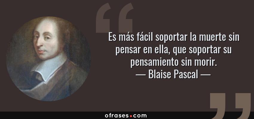 Frases de Blaise Pascal - Es más fácil soportar la muerte sin pensar en ella, que soportar su pensamiento sin morir.