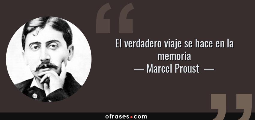 Frases de Marcel Proust  - El verdadero viaje se hace en la memoria