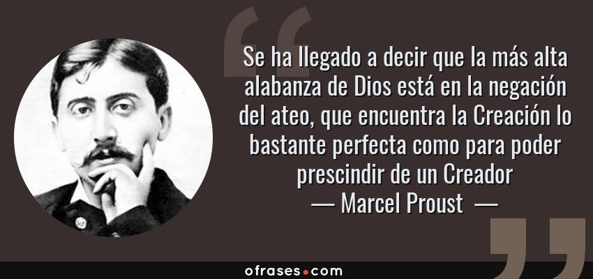 Frases de Marcel Proust  - Se ha llegado a decir que la más alta alabanza de Dios está en la negación del ateo, que encuentra la Creación lo bastante perfecta como para poder prescindir de un Creador
