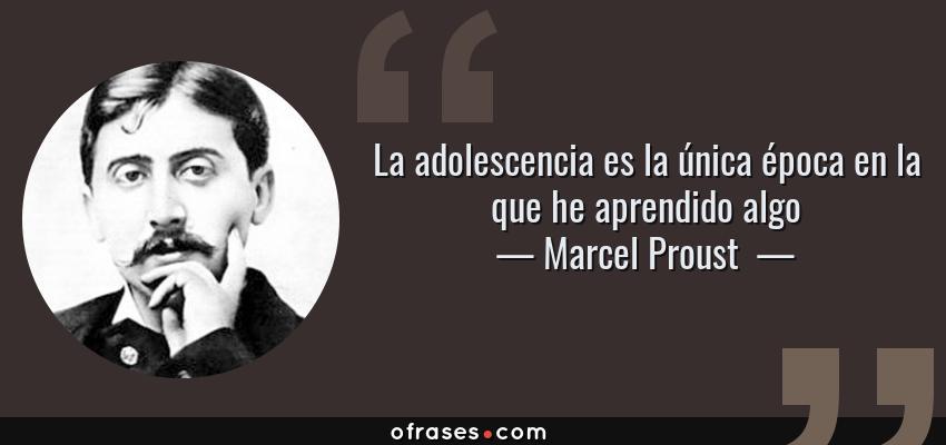 Marcel Proust La Adolescencia Es La única época En La Que He Aprendido Algo