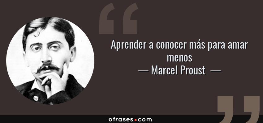 Frases de Marcel Proust  - Aprender a conocer más para amar menos