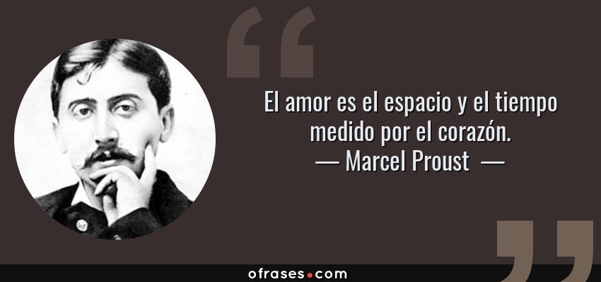 Frases de Marcel Proust  - El amor es el espacio y el tiempo medido por el corazón.