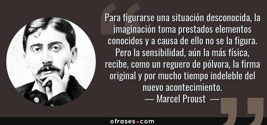 Frases de Marcel Proust  - Para figurarse una situación desconocida, la imaginación toma prestados elementos conocidos y a causa de ello no se la figura. Pero la sensibilidad, aún la más física, recibe, como un reguero de pólvora, la firma original y por mucho tiempo indeleble del nuevo acontecimiento.