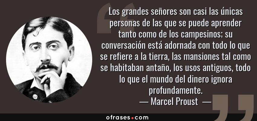 Frases de Marcel Proust  - Los grandes señores son casi las únicas personas de las que se puede aprender tanto como de los campesinos; su conversación está adornada con todo lo que se refiere a la tierra, las mansiones tal como se habitaban antaño, los usos antiguos, todo lo que el mundo del dinero ignora profundamente.