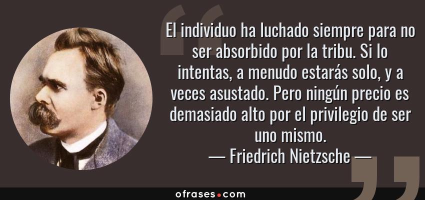 Frases de Friedrich Nietzsche - El individuo ha luchado siempre para no ser absorbido por la tribu. Si lo intentas, a menudo estarás solo, y a veces asustado. Pero ningún precio es demasiado alto por el privilegio de ser uno mismo.