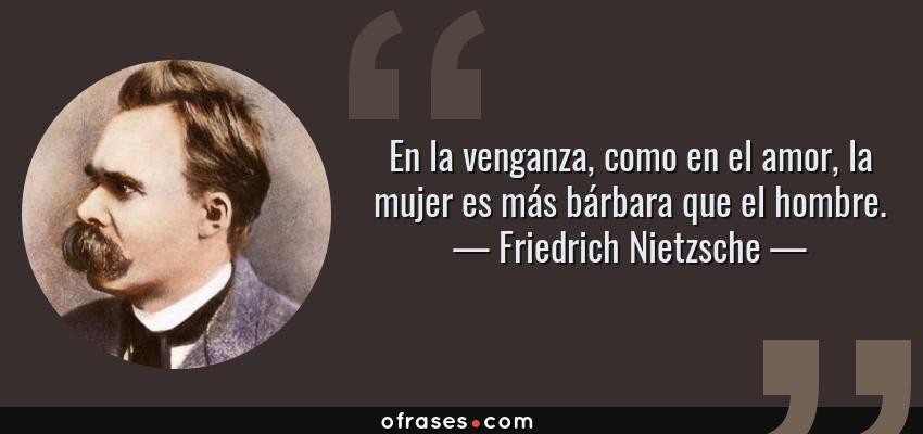 Frases de Friedrich Nietzsche - En la venganza, como en el amor, la mujer es más bárbara que el hombre.