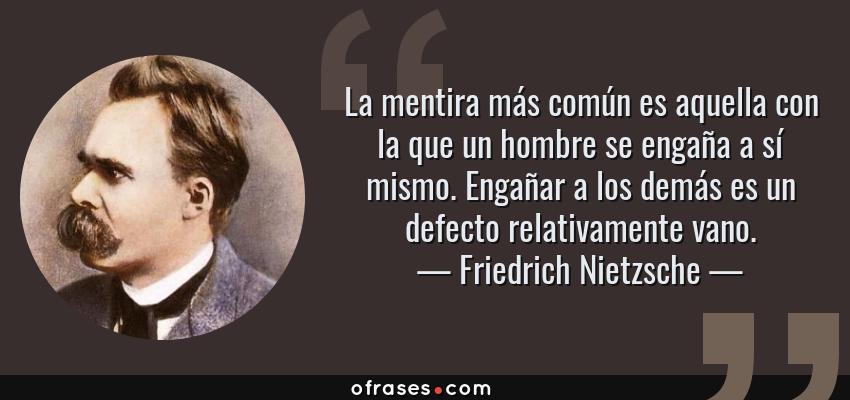 Frases de Friedrich Nietzsche - La mentira más común es aquella con la que un hombre se engaña a sí mismo. Engañar a los demás es un defecto relativamente vano.
