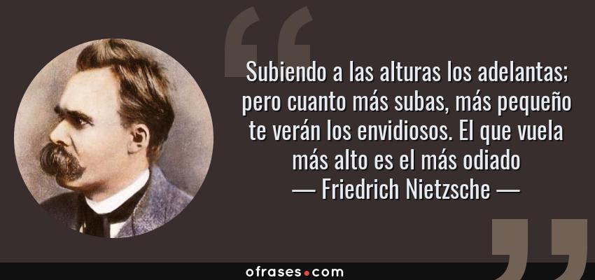 Frases de Friedrich Nietzsche - Subiendo a las alturas los adelantas; pero cuanto más subas, más pequeño te verán los envidiosos. El que vuela más alto es el más odiado