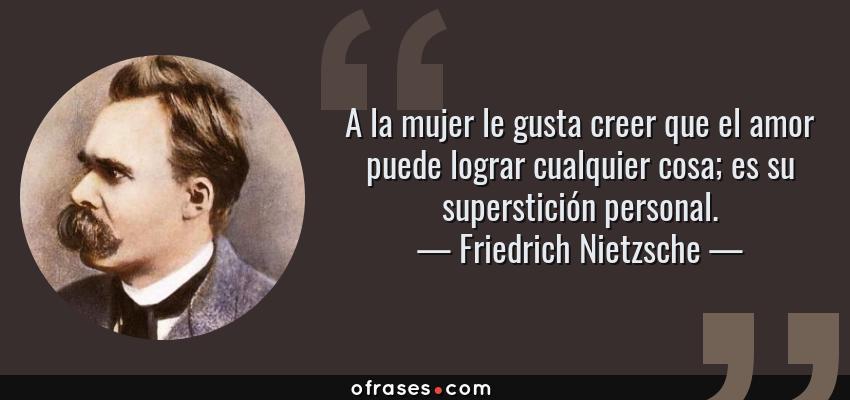 Frases de Friedrich Nietzsche - A la mujer le gusta creer que el amor puede lograr cualquier cosa; es su superstición personal.