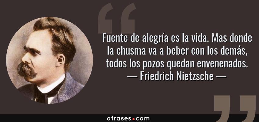 Frases de Friedrich Nietzsche - Fuente de alegría es la vida. Mas donde la chusma va a beber con los demás, todos los pozos quedan envenenados.