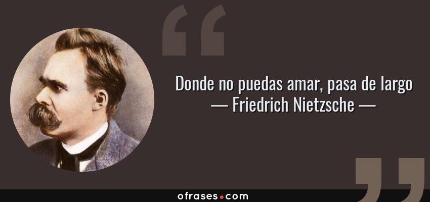 Frases de Friedrich Nietzsche - Donde no puedas amar, pasa de largo