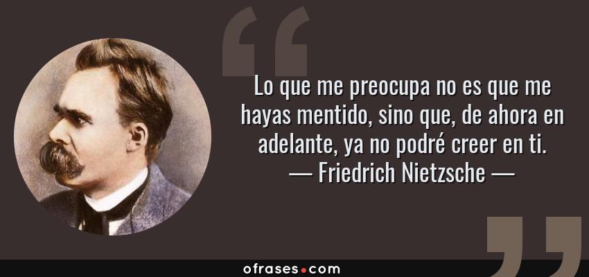 Frases de Friedrich Nietzsche - Lo que me preocupa no es que me hayas mentido, sino que, de ahora en adelante, ya no podré creer en ti.