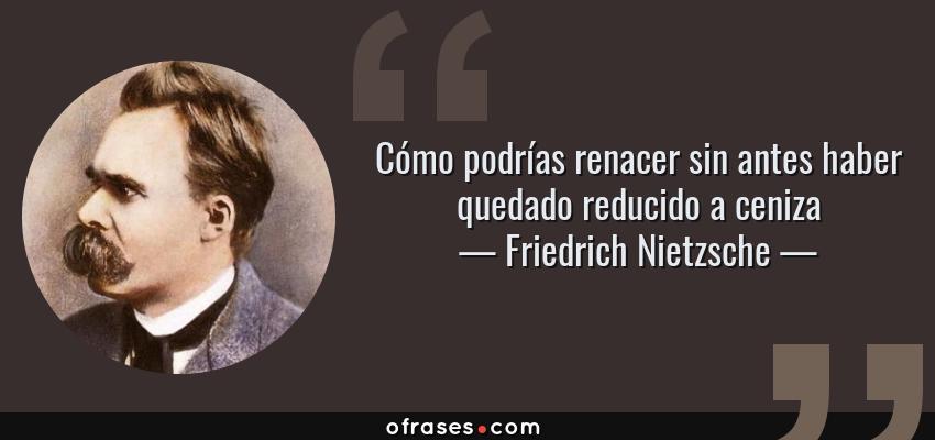 Frases de Friedrich Nietzsche - Cómo podrías renacer sin antes haber quedado reducido a ceniza