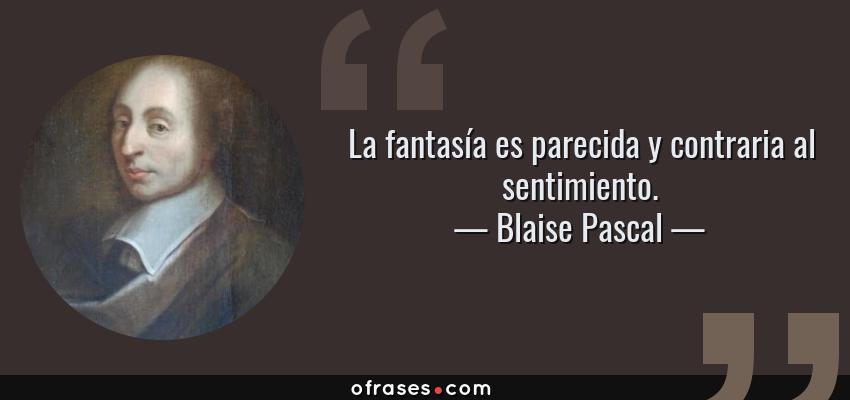 Frases de Blaise Pascal - La fantasía es parecida y contraria al sentimiento.