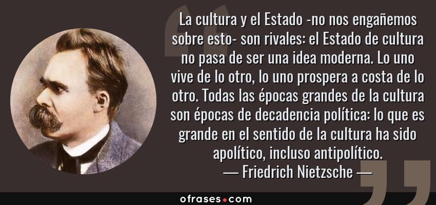 Frases de Friedrich Nietzsche - La cultura y el Estado -no nos engañemos sobre esto- son rivales: el Estado de cultura no pasa de ser una idea moderna. Lo uno vive de lo otro, lo uno prospera a costa de lo otro. Todas las épocas grandes de la cultura son épocas de decadencia política: lo que es grande en el sentido de la cultura ha sido apolítico, incluso antipolítico.