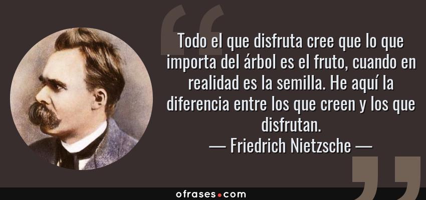 Frases de Friedrich Nietzsche - Todo el que disfruta cree que lo que importa del árbol es el fruto, cuando en realidad es la semilla. He aquí la diferencia entre los que creen y los que disfrutan.
