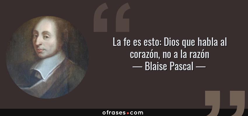 Frases de Blaise Pascal - La fe es esto: Dios que habla al corazón, no a la razón