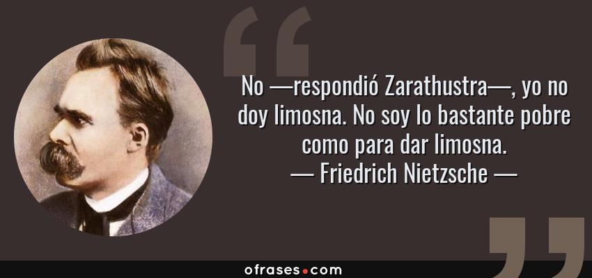 Frases de Friedrich Nietzsche - No —respondió Zarathustra—, yo no doy limosna. No soy lo bastante pobre como para dar limosna.