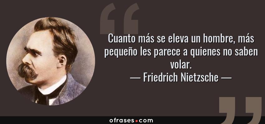 Frases de Friedrich Nietzsche - Cuanto más se eleva un hombre, más pequeño les parece a quienes no saben volar.