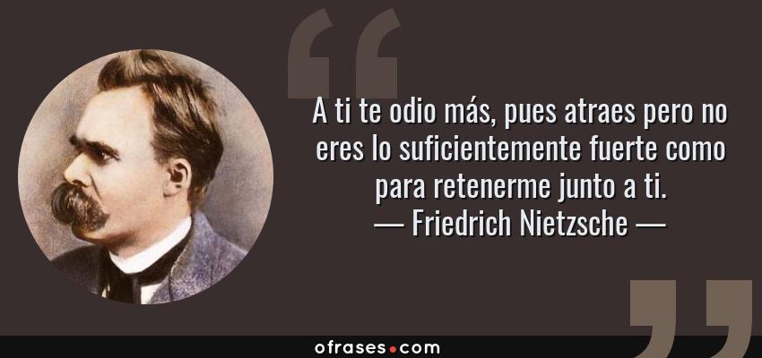 Frases de Friedrich Nietzsche - A ti te odio más, pues atraes pero no eres lo suficientemente fuerte como para retenerme junto a ti.