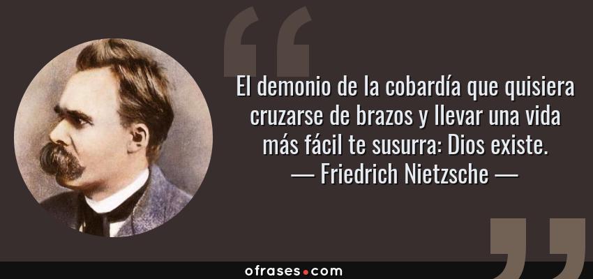 Frases de Friedrich Nietzsche - El demonio de la cobardía que quisiera cruzarse de brazos y llevar una vida más fácil te susurra: Dios existe.
