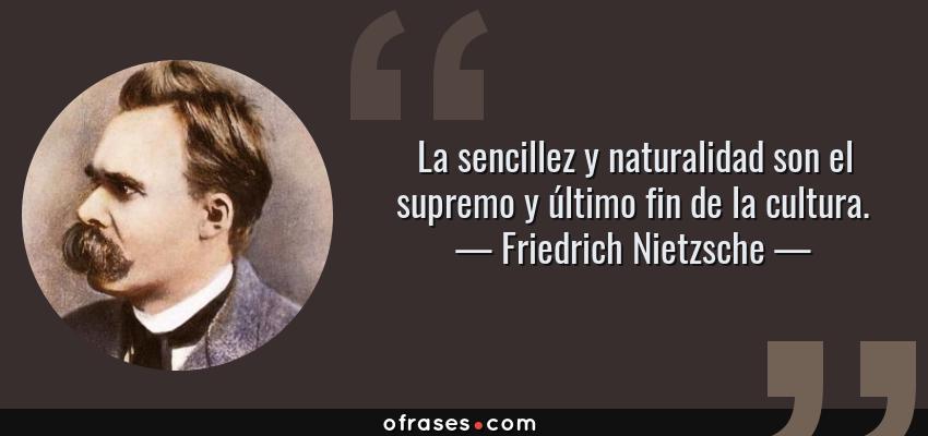 Frases de Friedrich Nietzsche - La sencillez y naturalidad son el supremo y último fin de la cultura.