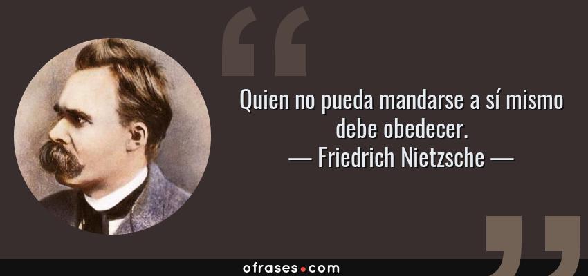 Frases de Friedrich Nietzsche - Quien no pueda mandarse a sí mismo debe obedecer.