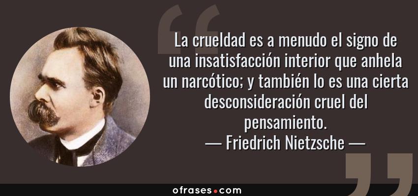 Frases de Friedrich Nietzsche - La crueldad es a menudo el signo de una insatisfacción interior que anhela un narcótico; y también lo es una cierta desconsideración cruel del pensamiento.