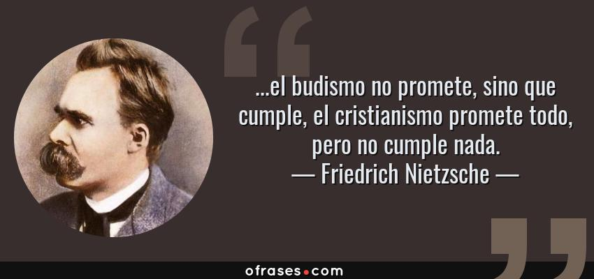 Frases de Friedrich Nietzsche - ...el budismo no promete, sino que cumple, el cristianismo promete todo, pero no cumple nada.