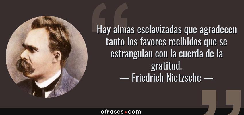 Frases de Friedrich Nietzsche - Hay almas esclavizadas que agradecen tanto los favores recibidos que se estrangulan con la cuerda de la gratitud.