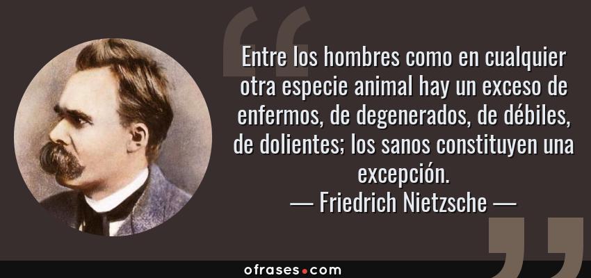 Frases de Friedrich Nietzsche - Entre los hombres como en cualquier otra especie animal hay un exceso de enfermos, de degenerados, de débiles, de dolientes; los sanos constituyen una excepción.